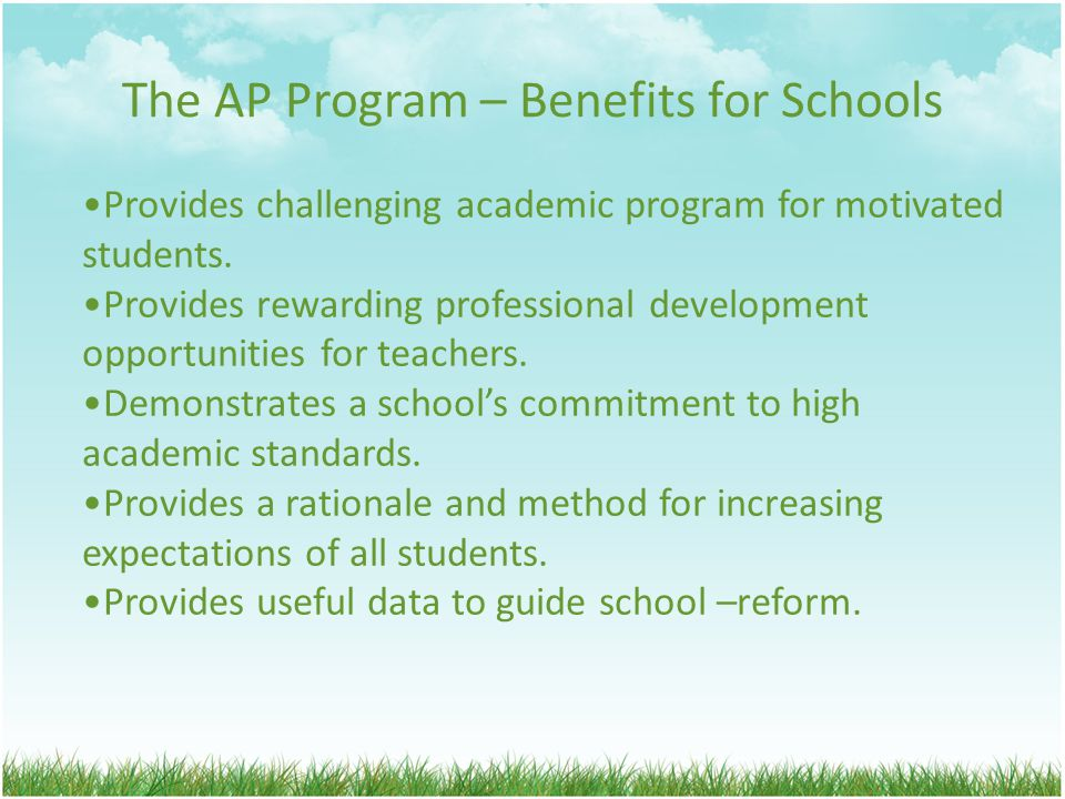 The AP Program – Benefits for Schools Provides challenging academic program for motivated students.