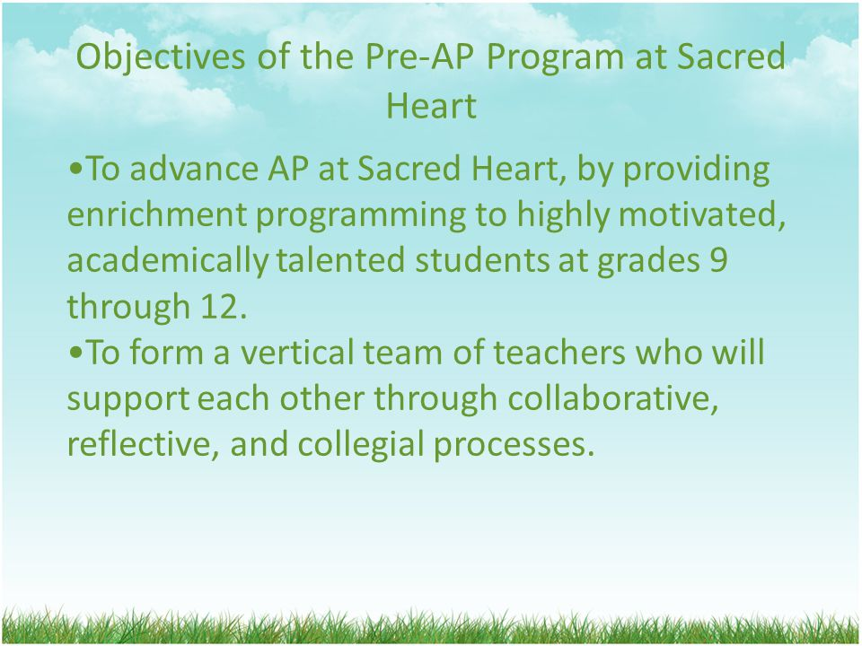 Objectives of the Pre-AP Program at Sacred Heart To advance AP at Sacred Heart, by providing enrichment programming to highly motivated, academically talented students at grades 9 through 12.