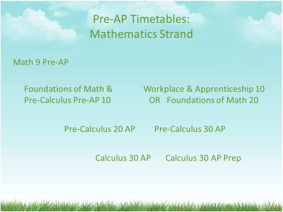 Pre-AP Timetables: Mathematics Strand Math 9 Pre-AP Foundations of Math & Workplace & Apprenticeship 10 Pre-Calculus Pre-AP 10 OR Foundations of Math 20 Pre-Calculus 20 AP Pre-Calculus 30 AP Calculus 30 AP Calculus 30 AP Prep