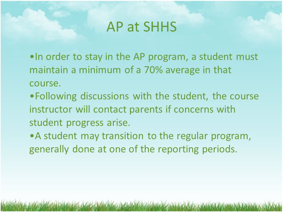 AP at SHHS In order to stay in the AP program, a student must maintain a minimum of a 70% average in that course.