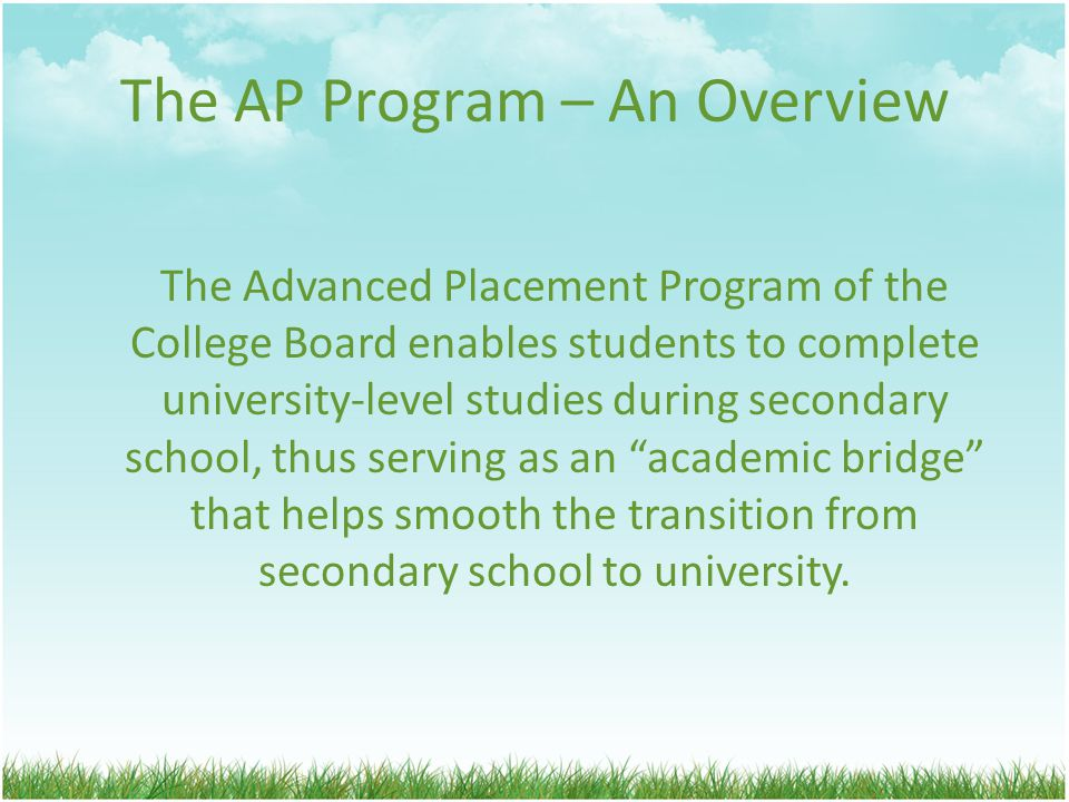 The AP Program – An Overview The Advanced Placement Program of the College Board enables students to complete university-level studies during secondary school, thus serving as an academic bridge that helps smooth the transition from secondary school to university.