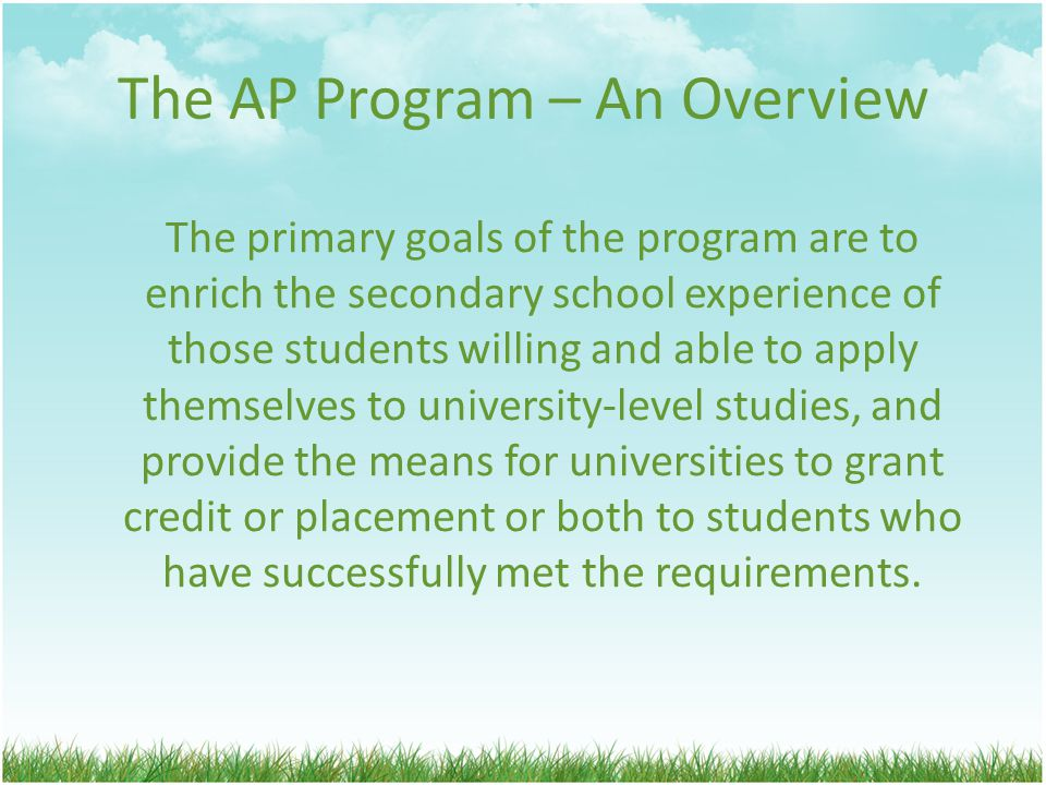 The AP Program – An Overview The primary goals of the program are to enrich the secondary school experience of those students willing and able to apply themselves to university-level studies, and provide the means for universities to grant credit or placement or both to students who have successfully met the requirements.