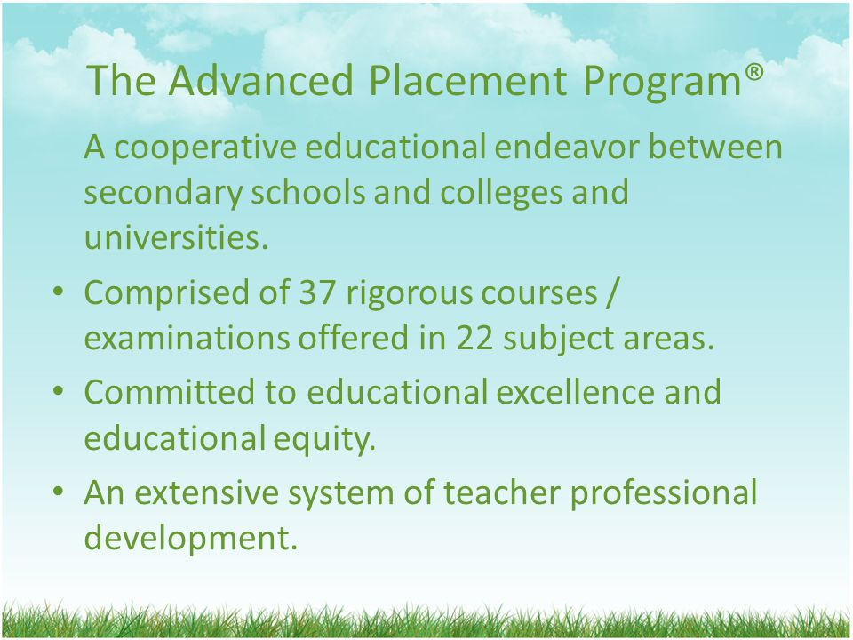 The Advanced Placement Program® A cooperative educational endeavor between secondary schools and colleges and universities.