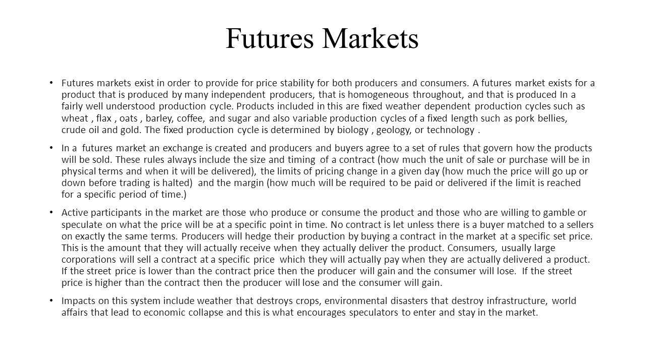 Futures Markets Futures markets exist in order to provide for price stability for both producers and consumers. A futures market exists for a product