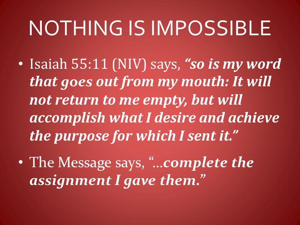 "NOTHING IS IMPOSSIBLE Isaiah 55:11 (NIV) says, ""so is my word that goes out from my mouth: It will not return to me empty, but will accomplish what I"