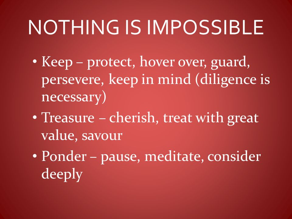 NOTHING IS IMPOSSIBLE Keep – protect, hover over, guard, persevere, keep in mind (diligence is necessary) Treasure – cherish, treat with great value,