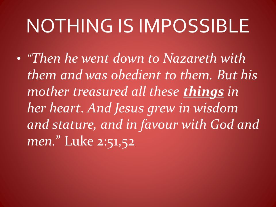 "NOTHING IS IMPOSSIBLE "" Then he went down to Nazareth with them and was obedient to them. But his mother treasured all these things in her heart. And"