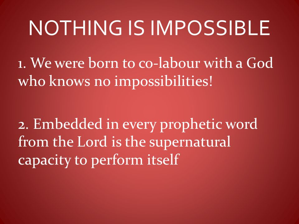 NOTHING IS IMPOSSIBLE 1. We were born to co-labour with a God who knows no impossibilities! 2. Embedded in every prophetic word from the Lord is the s