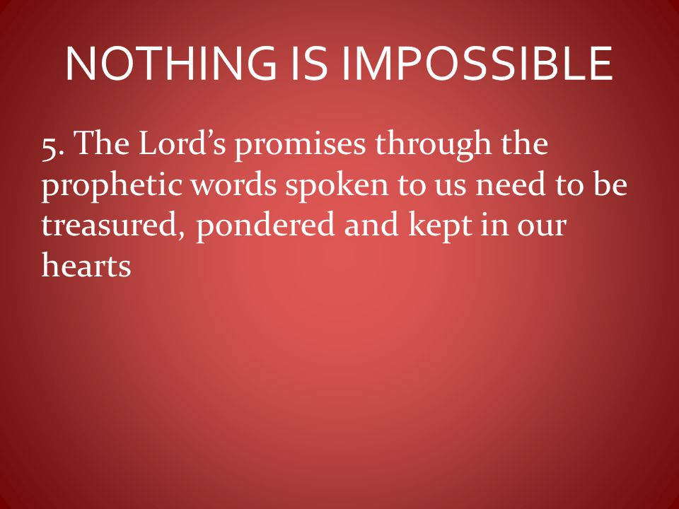NOTHING IS IMPOSSIBLE 5. The Lord's promises through the prophetic words spoken to us need to be treasured, pondered and kept in our hearts