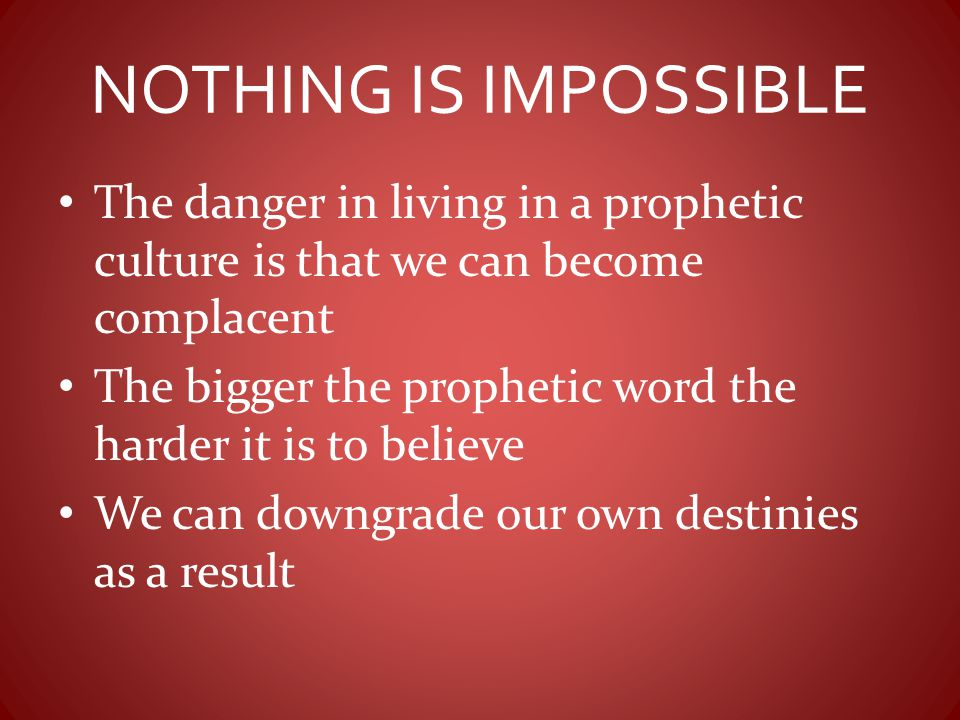 NOTHING IS IMPOSSIBLE The danger in living in a prophetic culture is that we can become complacent The bigger the prophetic word the harder it is to b