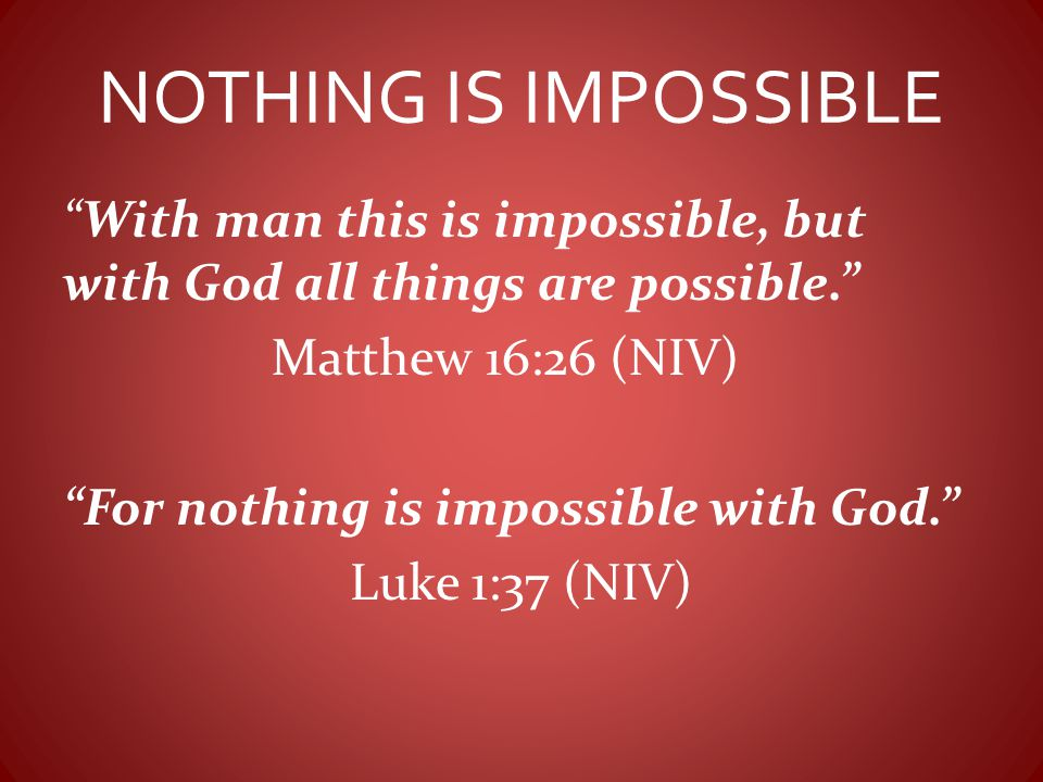 """With man this is impossible, but with God all things are possible."" Matthew 16:26 (NIV) ""For nothing is impossible with God."" Luke 1:37 (NIV)"