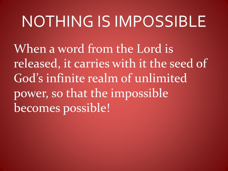 NOTHING IS IMPOSSIBLE When a word from the Lord is released, it carries with it the seed of God's infinite realm of unlimited power, so that the impos