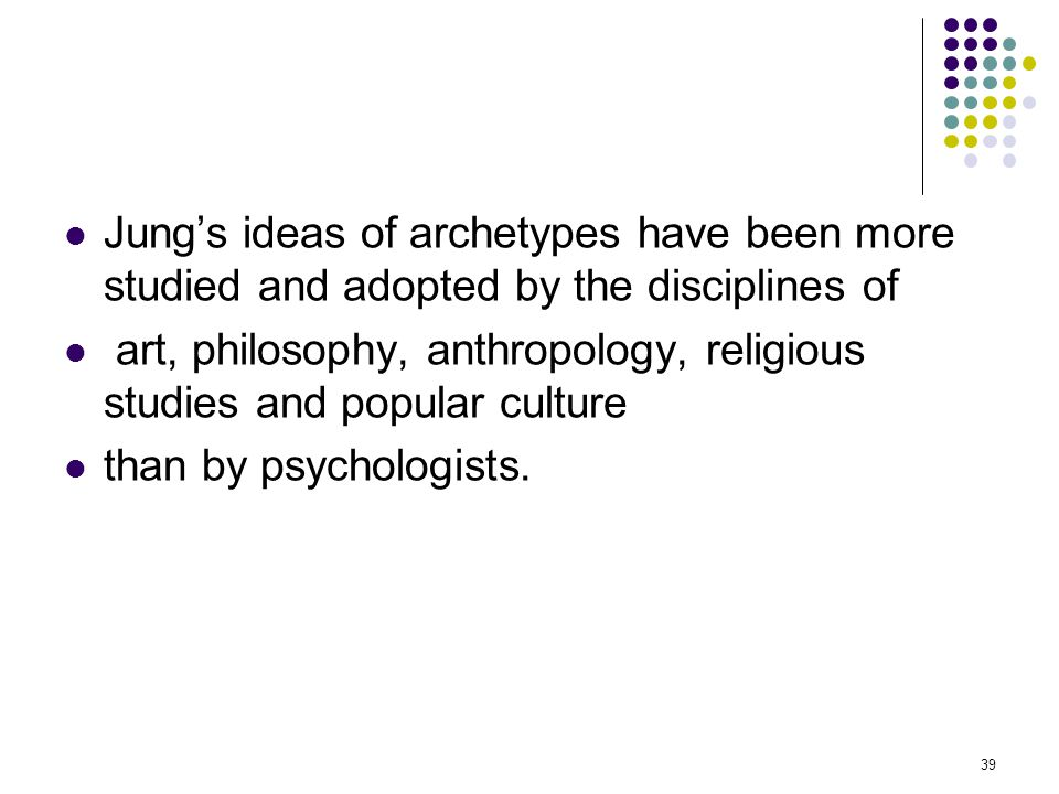 Jung's ideas of archetypes have been more studied and adopted by the disciplines of art, philosophy, anthropology, religious studies and popular cultu