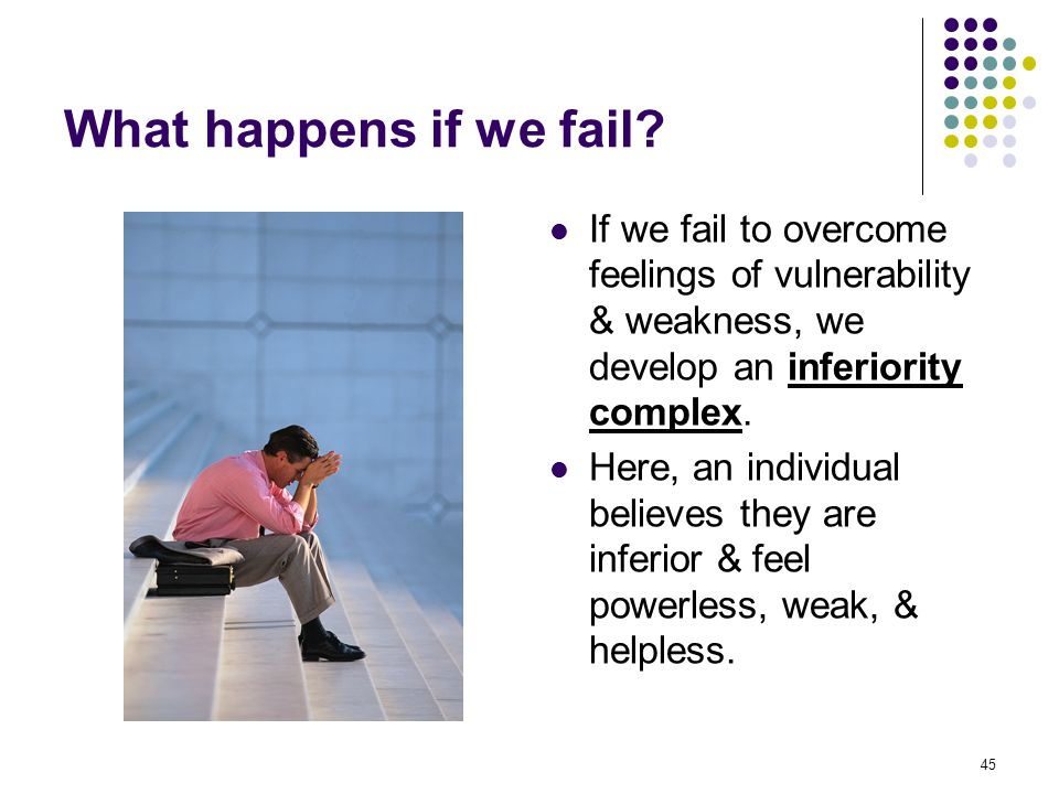 45 What happens if we fail? If we fail to overcome feelings of vulnerability & weakness, we develop an inferiority complex. Here, an individual believ