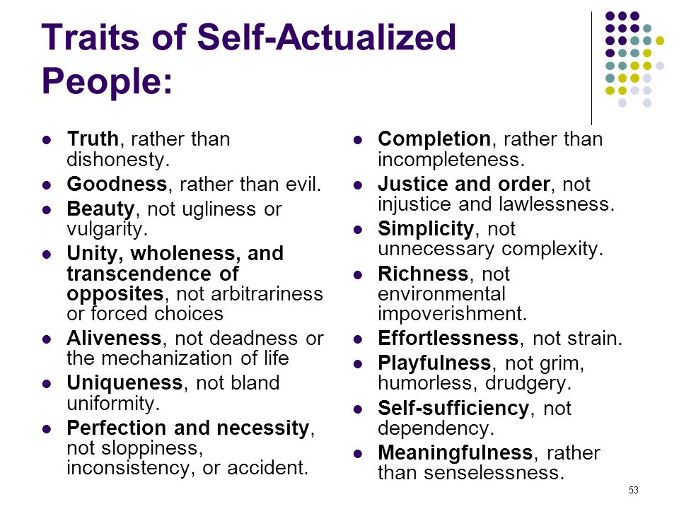 53 Traits of Self-Actualized People: Truth, rather than dishonesty. Goodness, rather than evil. Beauty, not ugliness or vulgarity. Unity, wholeness, a
