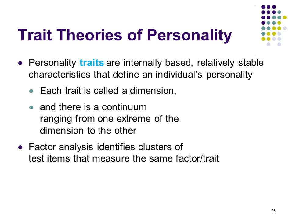 56 Trait Theories of Personality Personality traits are internally based, relatively stable characteristics that define an individual's personality Ea