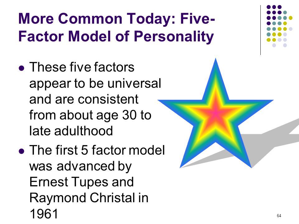 64 More Common Today: Five- Factor Model of Personality These five factors appear to be universal and are consistent from about age 30 to late adultho