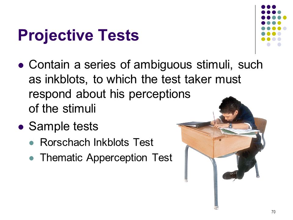 70 Projective Tests Contain a series of ambiguous stimuli, such as inkblots, to which the test taker must respond about his perceptions of the stimuli