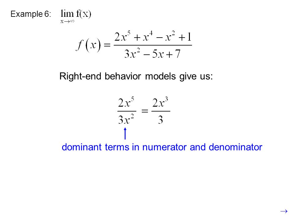 Example 6: Right-end behavior models give us: dominant terms in numerator and denominator