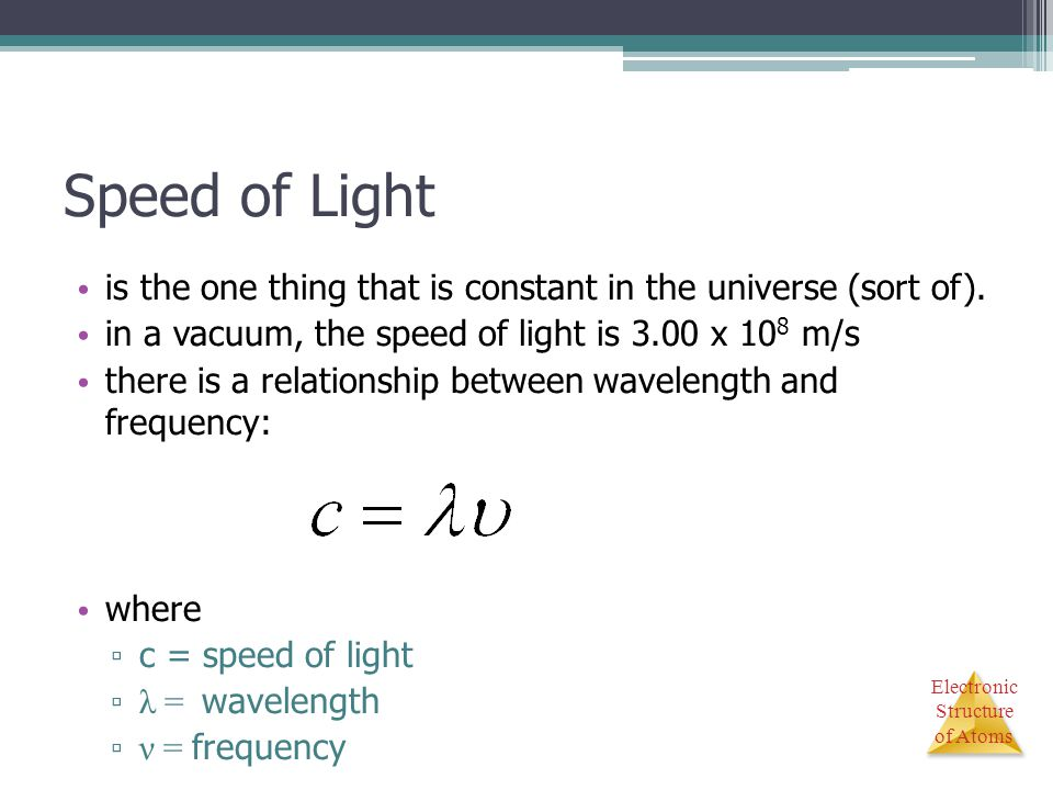 Electronic Structure of Atoms Speed of Light is the one thing that is constant in the universe (sort of). in a vacuum, the speed of light is 3.00 x 10