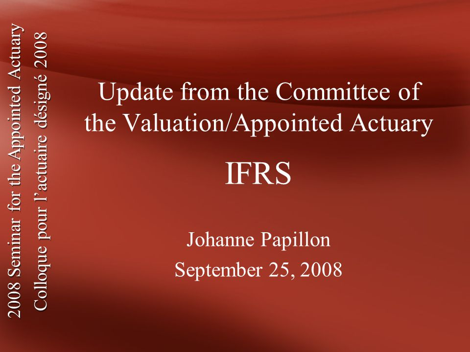 2008 Seminar for the Appointed Actuary Colloque pour l'actuaire désigné Seminar for the Appointed Actuary Colloque pour l'actuaire désigné 2008 Update from the Committee of the Valuation/Appointed Actuary IFRS Johanne Papillon September 25, 2008