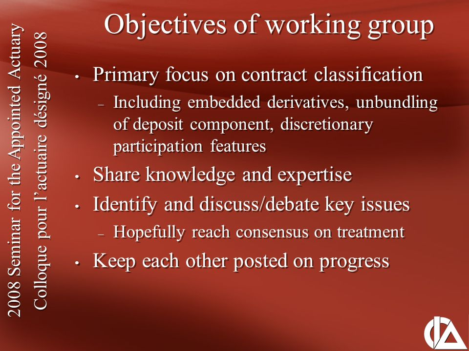 2008 Seminar for the Appointed Actuary Colloque pour l'actuaire désigné 2008 2008 Seminar for the Appointed Actuary Colloque pour l'actuaire désigné 2008 Contract classification under IFRS IFRS definition of Insurance Contract: 'contract under which one party (the insurer) accepts significant insurance risk from another party (the policyholder) by agreeing to compensate the policyholder if a specified uncertain future event (the insured event) adversely affects the policyholder.' Three key criteria: 1) Insured event must adversely affect policyholder 2) Insured benefits must be significant 3) Insurance risk must be non-financial: mortality, longevity, morbidity, P&C risks IFRS definition of Insurance Contract: 'contract under which one party (the insurer) accepts significant insurance risk from another party (the policyholder) by agreeing to compensate the policyholder if a specified uncertain future event (the insured event) adversely affects the policyholder.' Three key criteria: 1) Insured event must adversely affect policyholder 2) Insured benefits must be significant 3) Insurance risk must be non-financial: mortality, longevity, morbidity, P&C risks