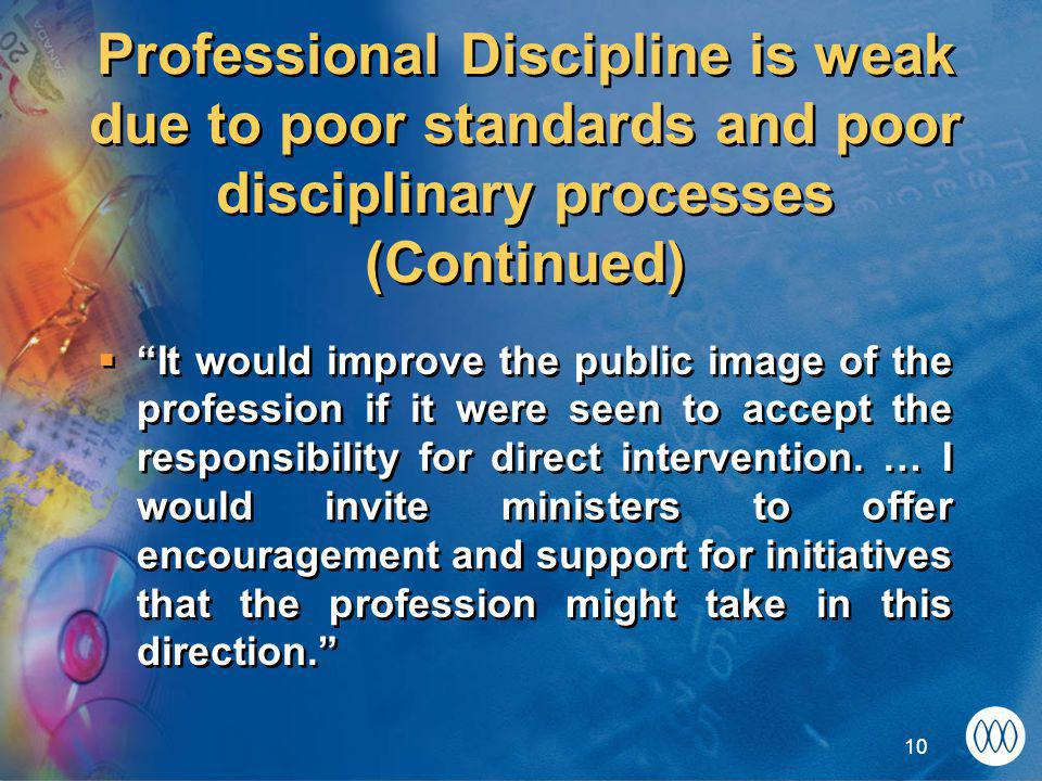 10 Professional Discipline is weak due to poor standards and poor disciplinary processes (Continued)  It would improve the public image of the profession if it were seen to accept the responsibility for direct intervention.
