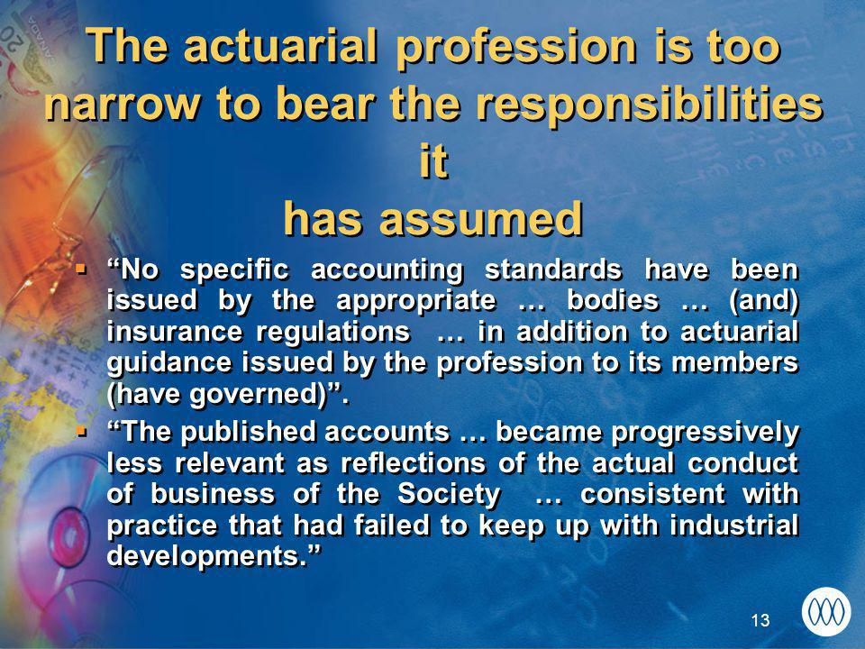 13 The actuarial profession is too narrow to bear the responsibilities it has assumed  No specific accounting standards have been issued by the appropriate … bodies … (and) insurance regulations … in addition to actuarial guidance issued by the profession to its members (have governed) .