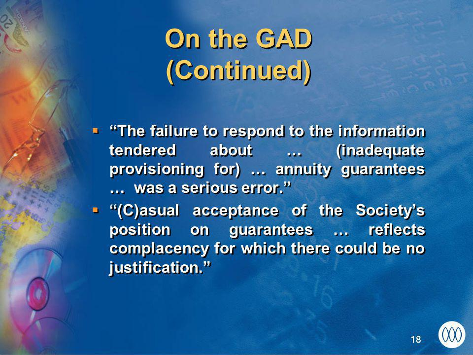 18 On the GAD (Continued)  The failure to respond to the information tendered about … (inadequate provisioning for) … annuity guarantees … was a serious error.  (C)asual acceptance of the Society's position on guarantees … reflects complacency for which there could be no justification.  The failure to respond to the information tendered about … (inadequate provisioning for) … annuity guarantees … was a serious error.  (C)asual acceptance of the Society's position on guarantees … reflects complacency for which there could be no justification.