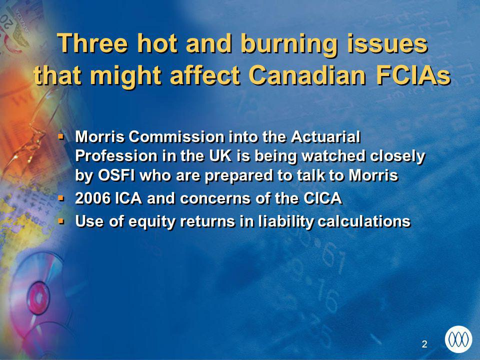 2 Three hot and burning issues that might affect Canadian FCIAs  Morris Commission into the Actuarial Profession in the UK is being watched closely by OSFI who are prepared to talk to Morris  2006 ICA and concerns of the CICA  Use of equity returns in liability calculations  Morris Commission into the Actuarial Profession in the UK is being watched closely by OSFI who are prepared to talk to Morris  2006 ICA and concerns of the CICA  Use of equity returns in liability calculations