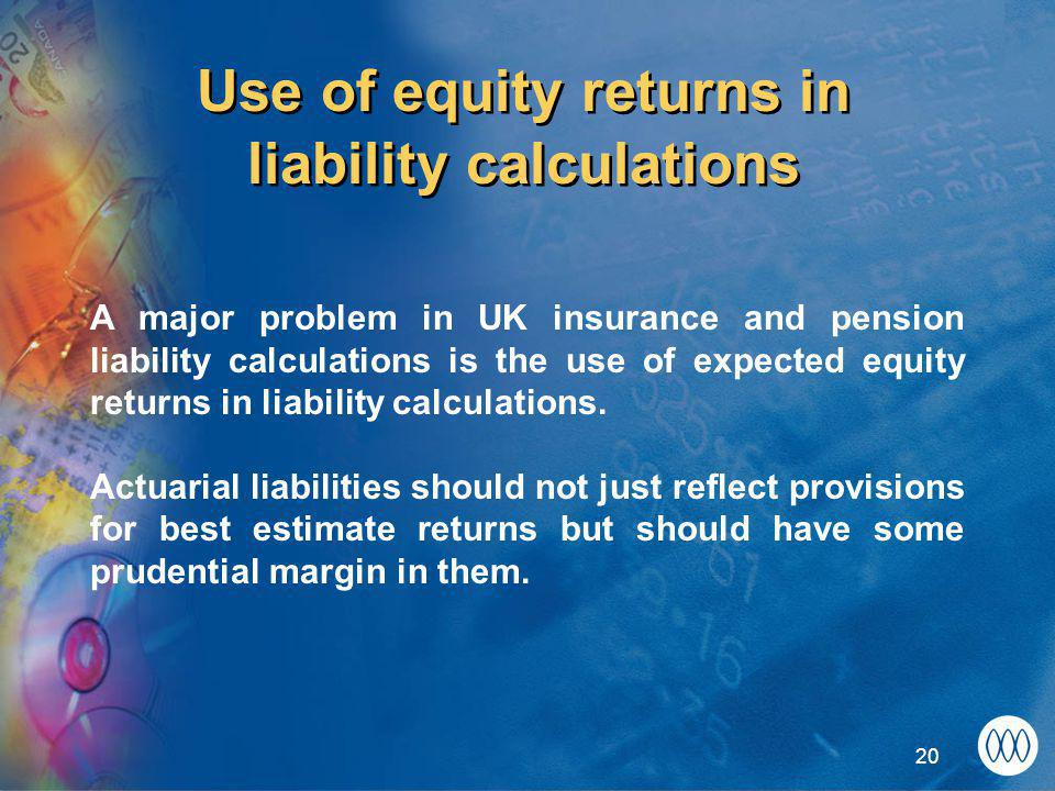 20 Use of equity returns in liability calculations A major problem in UK insurance and pension liability calculations is the use of expected equity returns in liability calculations.