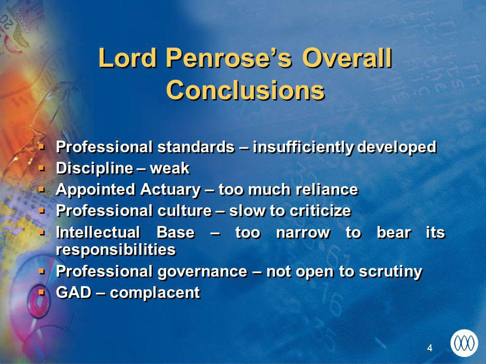 4 Lord Penrose's Overall Conclusions  Professional standards – insufficiently developed  Discipline – weak  Appointed Actuary – too much reliance  Professional culture – slow to criticize  Intellectual Base – too narrow to bear its responsibilities  Professional governance – not open to scrutiny  GAD – complacent  Professional standards – insufficiently developed  Discipline – weak  Appointed Actuary – too much reliance  Professional culture – slow to criticize  Intellectual Base – too narrow to bear its responsibilities  Professional governance – not open to scrutiny  GAD – complacent