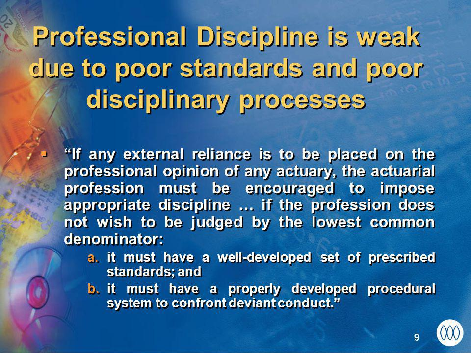 9 Professional Discipline is weak due to poor standards and poor disciplinary processes  If any external reliance is to be placed on the professional opinion of any actuary, the actuarial profession must be encouraged to impose appropriate discipline … if the profession does not wish to be judged by the lowest common denominator: a.it must have a well-developed set of prescribed standards; and b.it must have a properly developed procedural system to confront deviant conduct.  If any external reliance is to be placed on the professional opinion of any actuary, the actuarial profession must be encouraged to impose appropriate discipline … if the profession does not wish to be judged by the lowest common denominator: a.it must have a well-developed set of prescribed standards; and b.it must have a properly developed procedural system to confront deviant conduct.