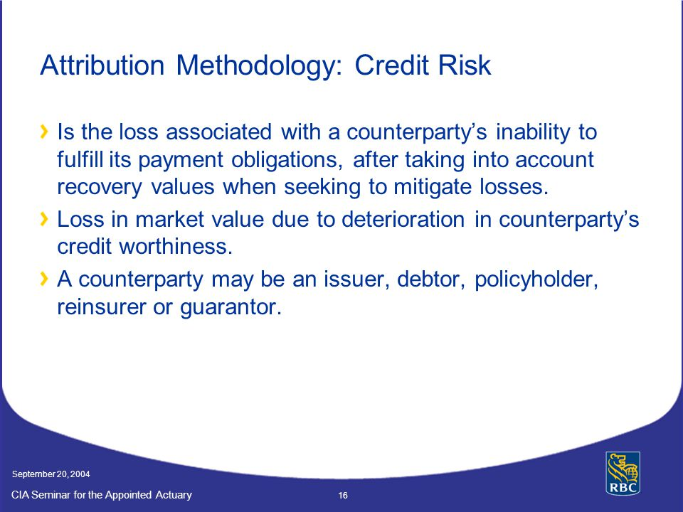 CIA Seminar for the Appointed Actuary September 20, 2004 16 Attribution Methodology: Credit Risk Is the loss associated with a counterparty's inability to fulfill its payment obligations, after taking into account recovery values when seeking to mitigate losses.