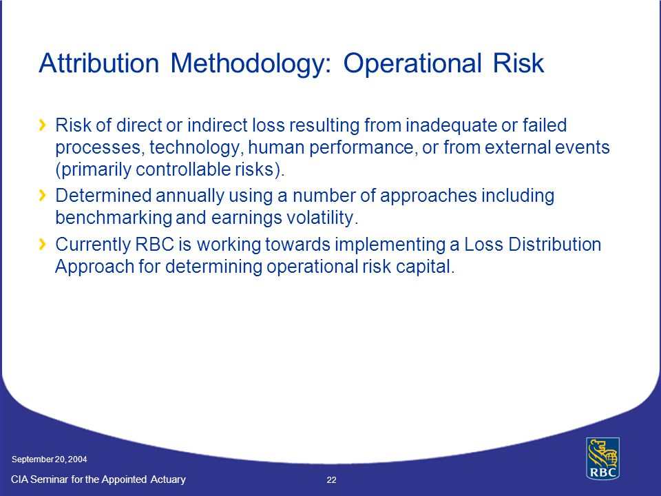 CIA Seminar for the Appointed Actuary September 20, 2004 22 Attribution Methodology: Operational Risk Risk of direct or indirect loss resulting from inadequate or failed processes, technology, human performance, or from external events (primarily controllable risks).