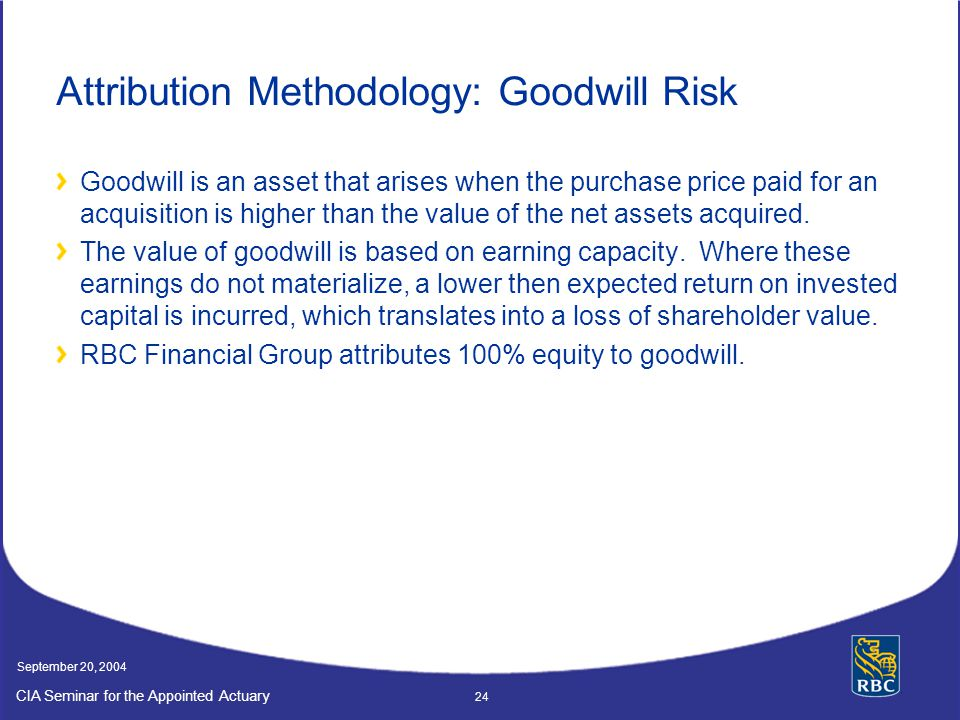 CIA Seminar for the Appointed Actuary September 20, 2004 24 Attribution Methodology: Goodwill Risk Goodwill is an asset that arises when the purchase price paid for an acquisition is higher than the value of the net assets acquired.