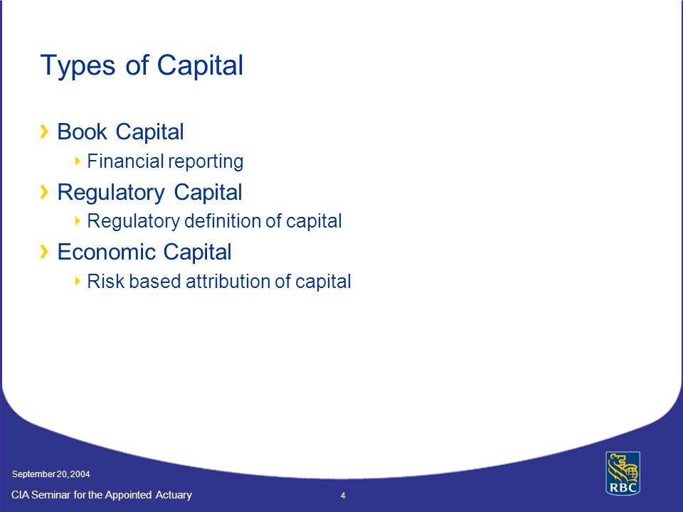 CIA Seminar for the Appointed Actuary September 20, 2004 4 Types of Capital Book Capital Financial reporting Regulatory Capital Regulatory definition of capital Economic Capital Risk based attribution of capital