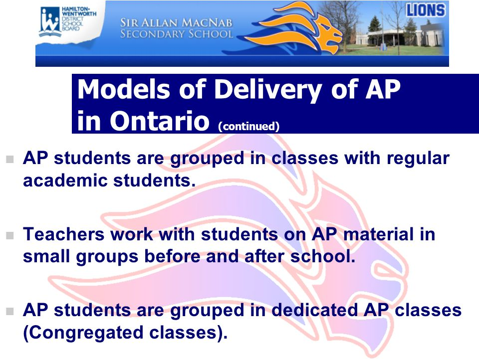 Models of Delivery of AP in Ontario (continued) n AP students are grouped in classes with regular academic students.