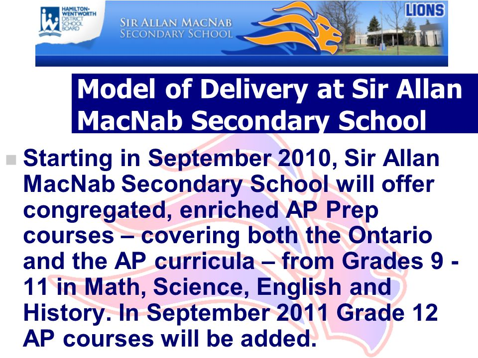Model of Delivery at Sir Allan MacNab Secondary School n Starting in September 2010, Sir Allan MacNab Secondary School will offer congregated, enriched AP Prep courses – covering both the Ontario and the AP curricula – from Grades in Math, Science, English and History.