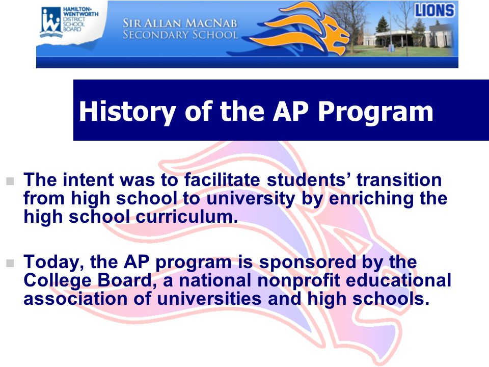 History of the AP Program n The intent was to facilitate students' transition from high school to university by enriching the high school curriculum.
