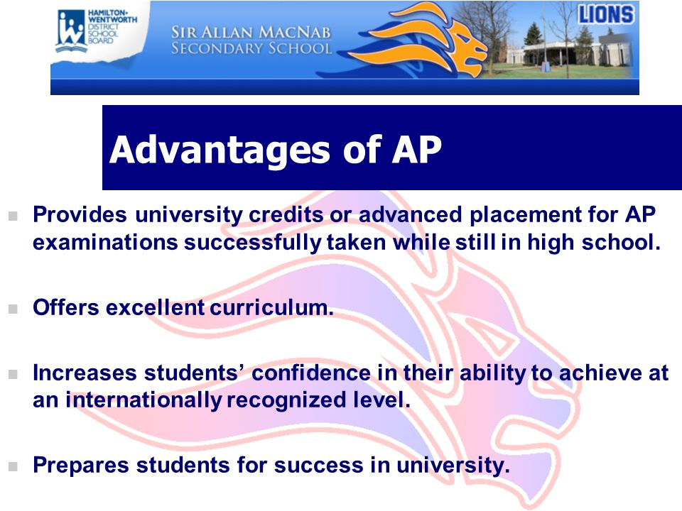 Advantages of AP n Provides university credits or advanced placement for AP examinations successfully taken while still in high school.