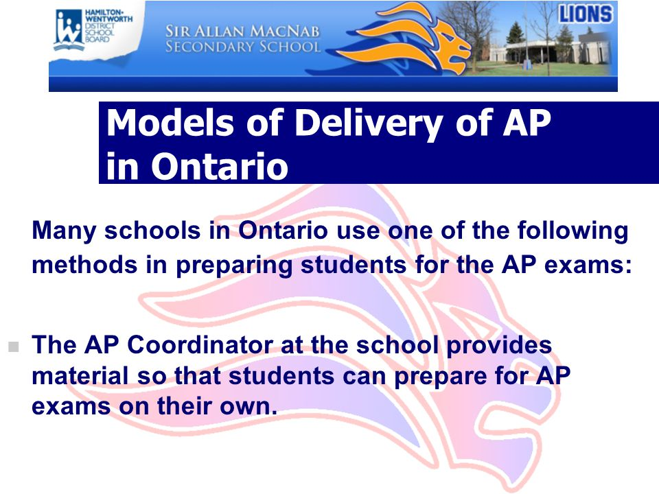 Models of Delivery of AP in Ontario Many schools in Ontario use one of the following methods in preparing students for the AP exams: n The AP Coordinator at the school provides material so that students can prepare for AP exams on their own.