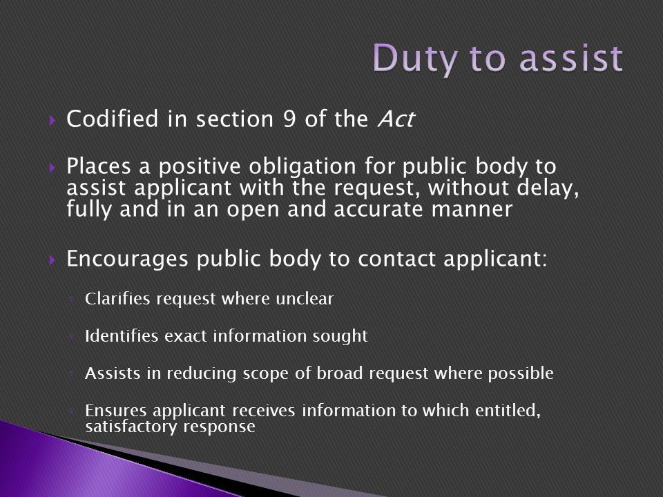  Codified in section 9 of the Act  Places a positive obligation for public body to assist applicant with the request, without delay, fully and in an open and accurate manner  Encourages public body to contact applicant: ◦ Clarifies request where unclear ◦ Identifies exact information sought ◦ Assists in reducing scope of broad request where possible ◦ Ensures applicant receives information to which entitled, satisfactory response