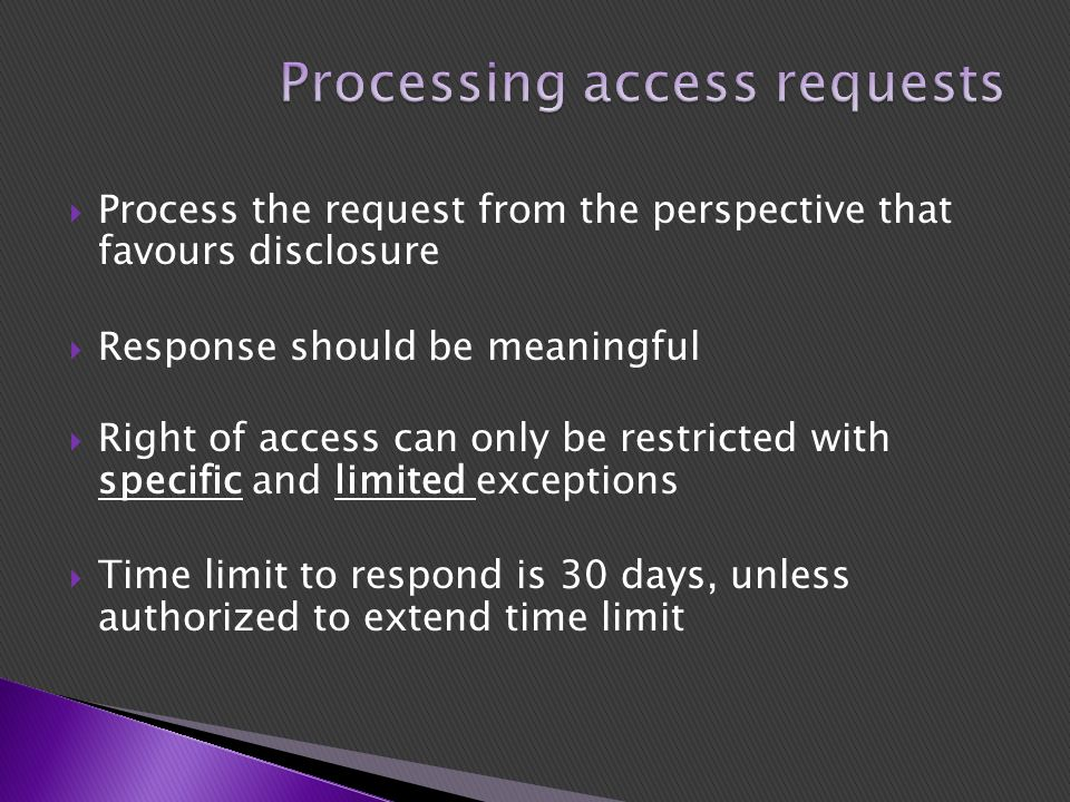  Process the request from the perspective that favours disclosure  Response should be meaningful  Right of access can only be restricted with specific and limited exceptions  Time limit to respond is 30 days, unless authorized to extend time limit