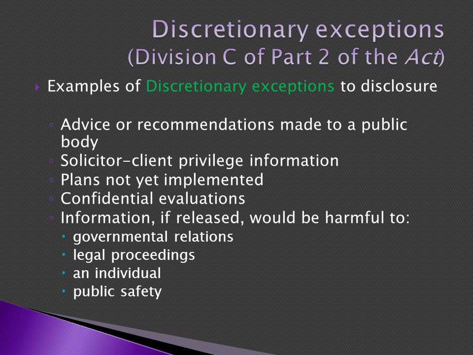  Examples of Discretionary exceptions to disclosure ◦ Advice or recommendations made to a public body ◦ Solicitor-client privilege information ◦ Plans not yet implemented ◦ Confidential evaluations ◦ Information, if released, would be harmful to:  governmental relations  legal proceedings  an individual  public safety