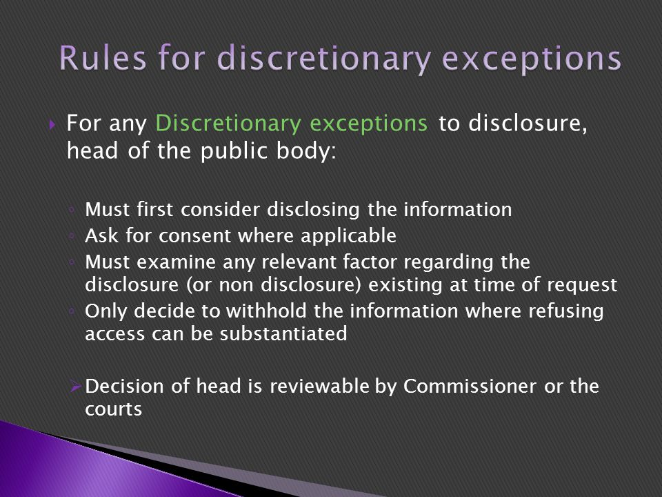  For any Discretionary exceptions to disclosure, head of the public body: ◦ Must first consider disclosing the information ◦ Ask for consent where applicable ◦ Must examine any relevant factor regarding the disclosure (or non disclosure) existing at time of request ◦ Only decide to withhold the information where refusing access can be substantiated  Decision of head is reviewable by Commissioner or the courts