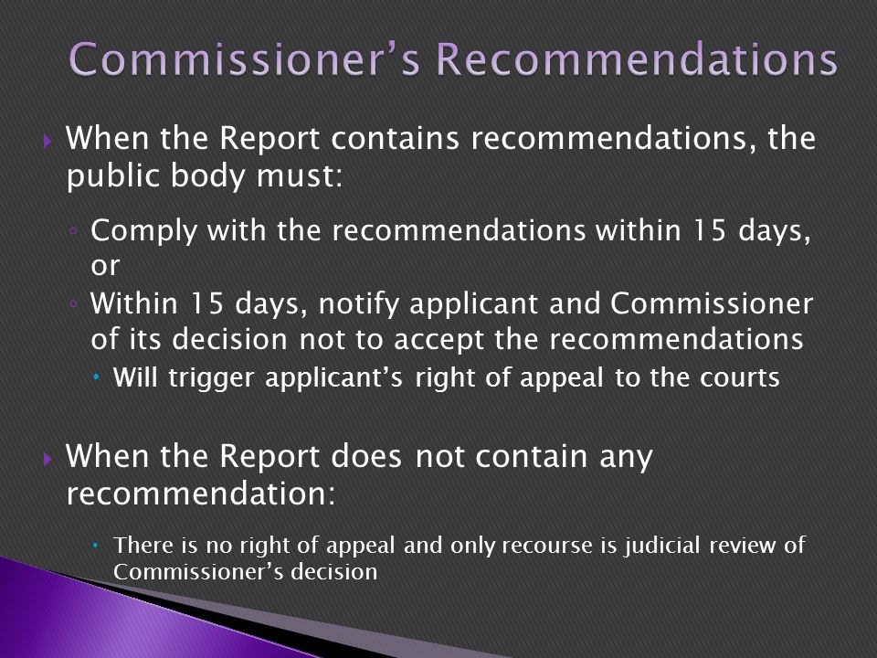  When the Report contains recommendations, the public body must: ◦ Comply with the recommendations within 15 days, or ◦ Within 15 days, notify applicant and Commissioner of its decision not to accept the recommendations  Will trigger applicant's right of appeal to the courts  When the Report does not contain any recommendation:  There is no right of appeal and only recourse is judicial review of Commissioner's decision