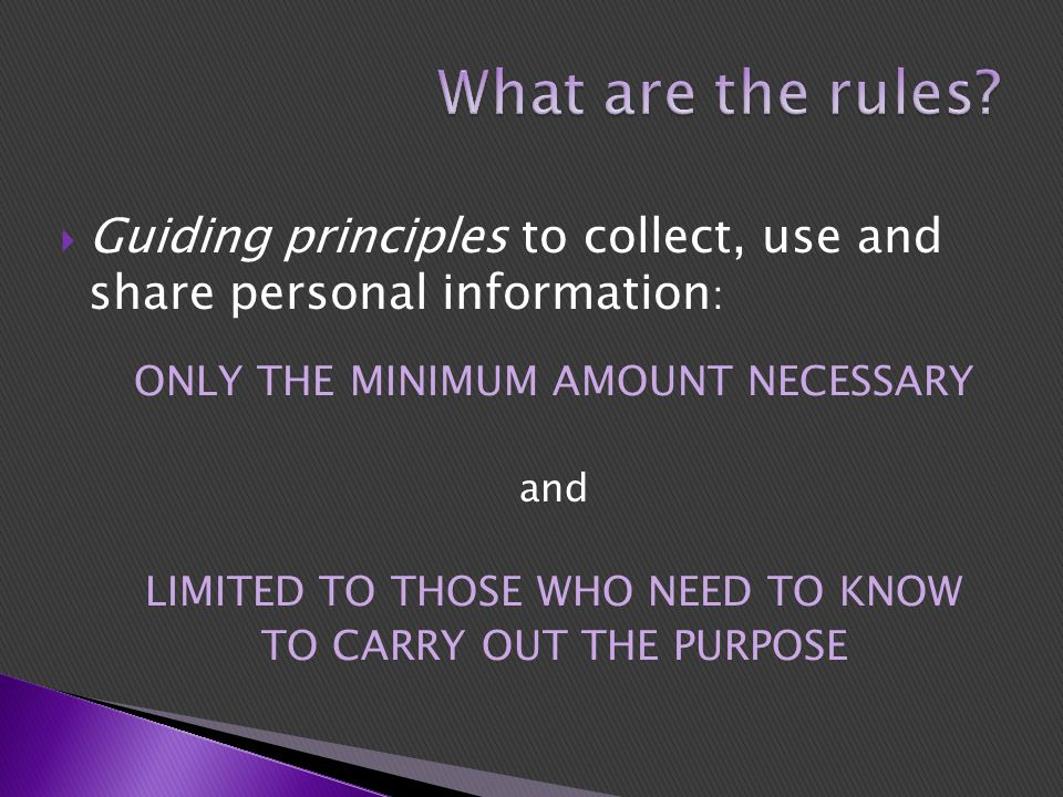  Guiding principles to collect, use and share personal information : ONLY THE MINIMUM AMOUNT NECESSARY and LIMITED TO THOSE WHO NEED TO KNOW TO CARRY OUT THE PURPOSE