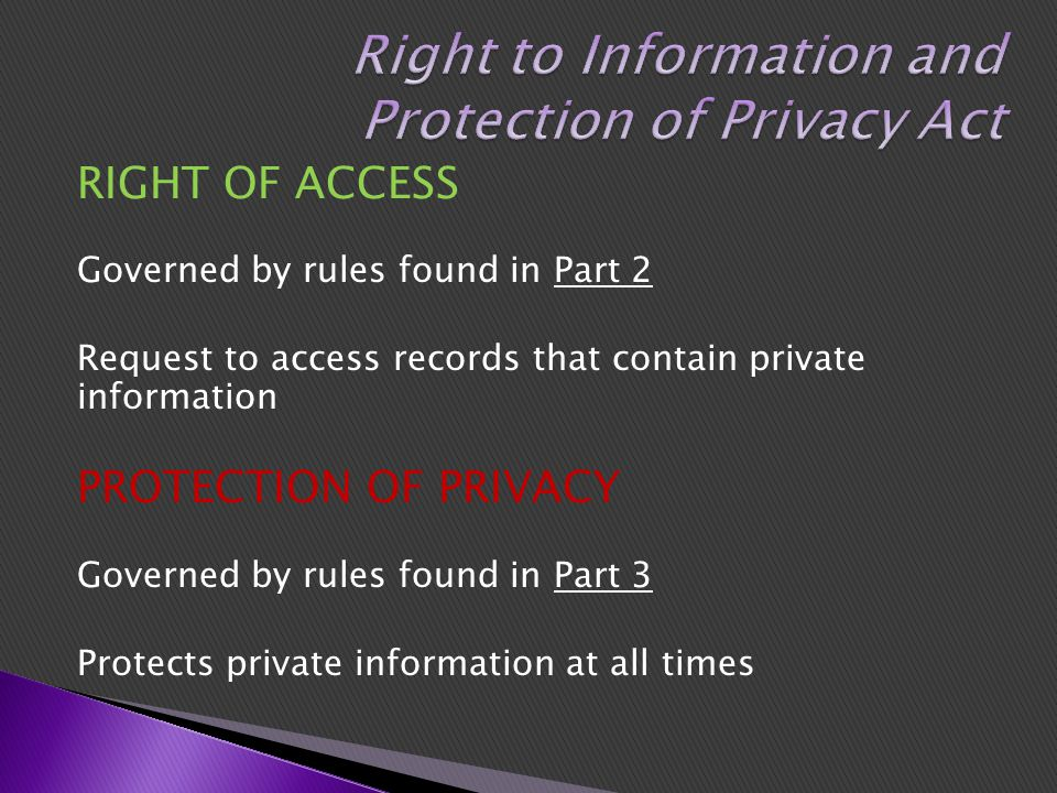 RIGHT OF ACCESS Governed by rules found in Part 2 Request to access records that contain private information PROTECTION OF PRIVACY Governed by rules found in Part 3 Protects private information at all times