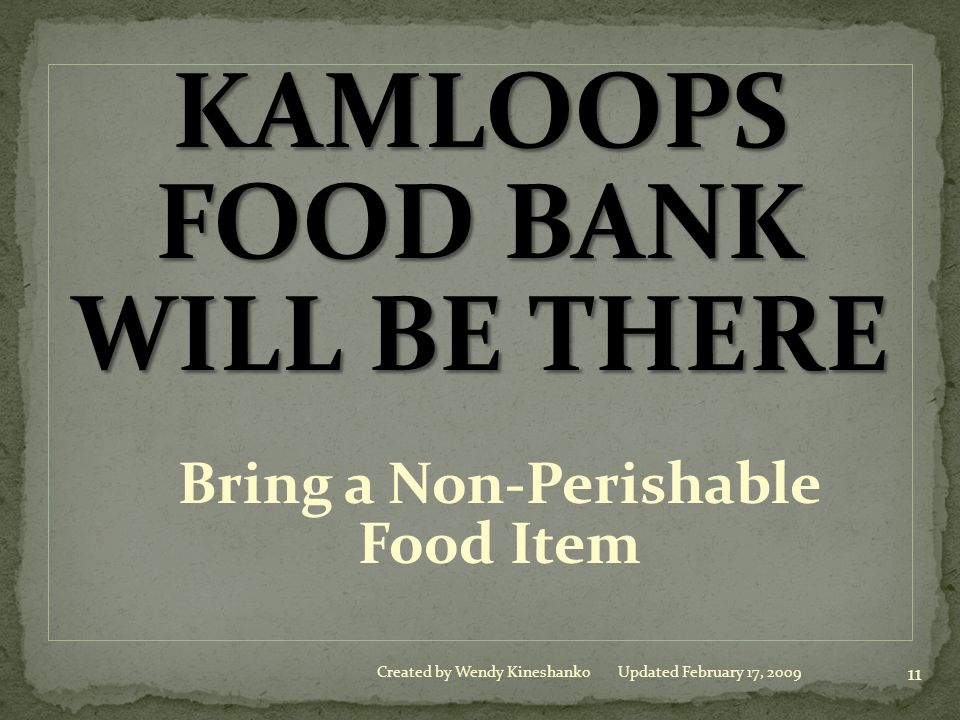 KAMLOOPS FOOD BANK WILL BE THERE Bring a Non-Perishable Food Item 11 Created by Wendy KineshankoUpdated February 17, 2009
